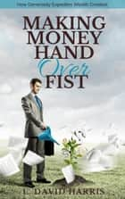Making Money Hand Over Fist: How Generosity Expedites Wealth Creation ebook by L. David Harris