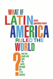 What if Latin America Ruled the World? - How the South Will Take the North Through the 21st Century ebook by Oscar Guardiola-Rivera