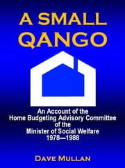 A Small Qango: Reminiscences of the Home Budgeting Advisory Committee of the Minister of Social Welfare 1978 - 1988 ebook by Dave Mullan