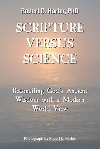 Scripture Versus Science - Reconciling God's Ancient Wisdom with a Modern World View ebook by Robert D. Harter,PhD