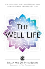 The Well Life - How to Use Structure, Sweetness, and Space to Create Balance, Happiness, and Peace ebook by Briana Borten, Dr. Peter Borten