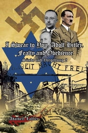 I Swear to You, Adolf Hitler, Fealty and Obedience - Sin and Retribution 2 ebook by Adalbert Lallier