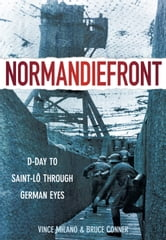 Normandiefront - D-Day to Saint-Lo Through German Eyes ebook by Vince Milano,Bruce Conner