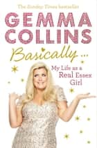 Basically... - My Life as a Real Essex Girl ebook by Gemma Collins Limited