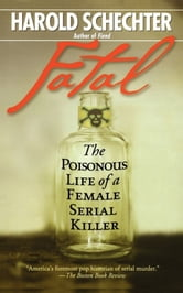 Fatal - The Poisonous Life of a Female Serial Killer ebook by Harold Schechter