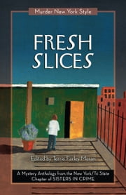 Fresh Slices - A Mystery Anthology ebook by New York Tri-State Chapter of Sisters in Crime,Terrie Farley Moran,Terrie Farley Moran,Clare Toohey,Catherine Maiorisi,Cynthia Benjamin,Susan Chalfin,Fran Cox,Laura K. Curtis,Eileen Dunbaugh,Lois Karlin,Lynne Lederman,Leigh Neely,Anita Page,Triss Stein,Cathi Stoler,Anne-Marie Sutton,Joan Tuohy,Deirdre Verne,Stephanie Wilson-Flaherty,Lina Zeldovich,Elizabeth Zelvin,K.J.A. Wishnia