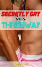 Secretly Gay in a Three Way 電子書 by Layla Hart