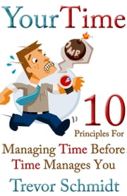 Your Time: 10 Principles for Managing Time Before Time Manages You ebook by Trevor Schmidt