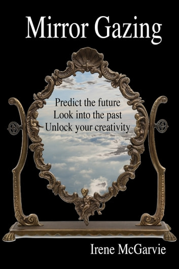 Mirror Gazing: Predict the future, Look into the past, Unlock your creativity ebook by Irene McGarvie