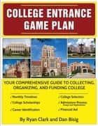 College Entrance Game Plan - Your Comprehensive Guide To Collecting, Organizing, and Funding College ebook by Ryan Clark, Dan Bisig