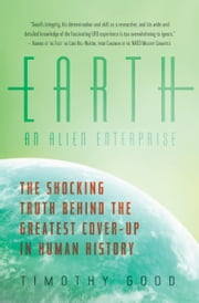 Earth - An Alien Enterprise: The Shocking Truth Behind the Greatest Cover-Up in Human History ebook by Timothy Good