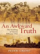An Awkward Truth: The bombing of Darwin, February 1942 ebook by Peter Grose