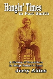 Hangin' Times in Fort Smith - A History of Executions in Judge Parker's Court ebook by Jerry Akins