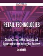 Retail Technologies - Simple Steps to Win, Insights and Opportunities for Maxing Out Success ebook by Gerard Blokdijk