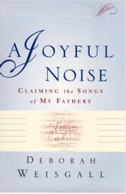 A Joyful Noise - Claiming the Songs of My Fathers ebook by Deborah Weisgall