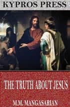The Truth About Jesus ebook by M.M. Mangasarian