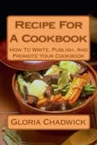 Recipe for a Cookbook: How to Write, Publish, and Promote Your Cookbook ebook by Gloria Chadwick
