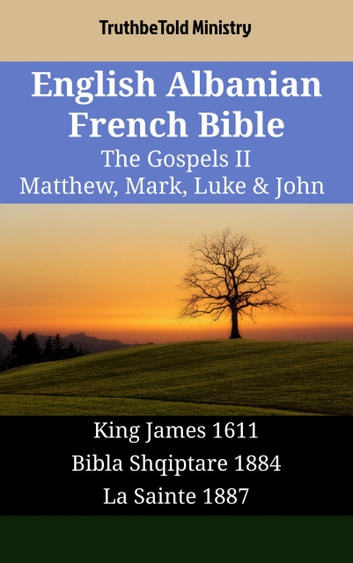 English Albanian French Bible - The Gospels II - Matthew, Mark, Luke & John - King James 1611 - Bibla Shqiptare 1884 - La Sainte 1887 ebook by TruthBeTold Ministry