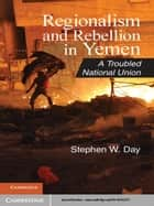 Regionalism and Rebellion in Yemen ebook by Stephen W. Day