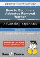 How to Become a Asbestos Removal Worker - How to Become a Asbestos Removal Worker ebook by Drucilla Martindale