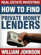 Real Estate Investing: How to Find Private Money Lenders ebook by William Johnson