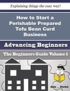 How to Start a Perishable Prepared Tofu Bean Curd Business (Beginners Guide) - How to Start a Perishable Prepared Tofu Bean Curd Business (Beginners Guide) ebook by Lucienne Kaiser