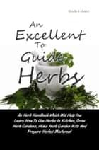An Excellent Guide To Herbs - An Herb Handbook Which Will Help You Learn How To Use Herbs In Kitchen, Grow Herb Gardens, Make Herb Garden Kits And Prepare Herbal Mixtures! ebook by Doyle J. Justin