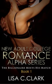The Billionaire Meets His Match - New Adult College Romance Alpha Series, #1 ebook by Lisa C.Clark