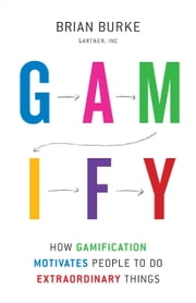 Gamify - How Gamification Motivates People to Do Extraordinary Things ebook by Brian Burke