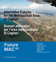 Scenari alternativi per l'area metropolitana di Cagliari - Future Mac 09 Alternative Futures for the Metropolitan Area of Cagliari ebook by Emanuela Abis, Emanuela Abis, Christian Albert,...