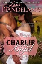 Charlie and the Angel - A Sexy Western Outlaw Historical Romance ebook by Lori Handeland