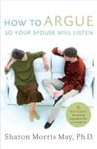 How To Argue So Your Spouse Will Listen ebook by Sharon May