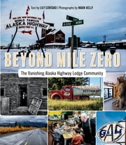 Beyond Mile Zero - The Vanishing Alaska Highway Lodge Community 電子書籍 by Lily Gontard, Mark Kelly
