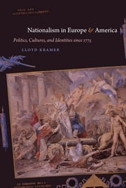 Nationalism in Europe and America - Politics, Cultures, and Identities since 1775 ebook by Lloyd S. Kramer