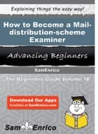 How to Become a Mail-distribution-scheme Examiner - How to Become a Mail-distribution-scheme Examiner ebook by Elidia Hoover