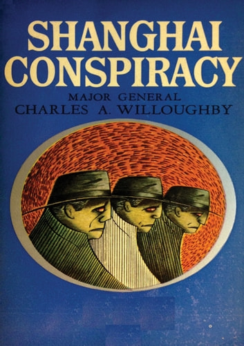 Shanghai Conspiracy - The Sorge Spy Ring, Moscow, Shanghai, Tokyo, San Francisco, New York ebook by Maj.-Gen. Charles A. Willoughby