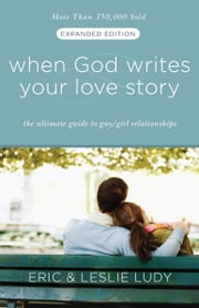 When God Writes Your Love Story (Expanded Edition) - The Ultimate Guide to Guy/Girl Relationships ebook by Eric Ludy,Leslie Ludy