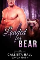 Loaded for Bear - Bear Creek Grizzlies, #2 ebook by Layla Nash, Callista Ball
