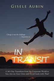 In Transit - A 365-Day Transition from the Corporate World to You-Are-on-Your-Own-and-Good-Luck-with-That! ebook by Gisele Aubin
