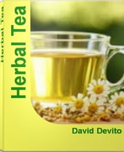 Herbal Tea - The Herbal Tea Bible For Learning Herbal Tea Remedies, Herbal Tea Benefits, Chinese Herbal Tea, Herbal Tea Recipes ebook by David Devito