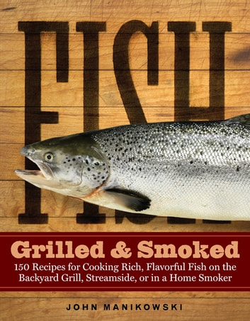 Fish Grilled & Smoked - 150 Recipes for Cooking Rich, Flavorful Fish on the Backyard Grill, Streamside, or in a Home Smoker ebook by John Manikowski