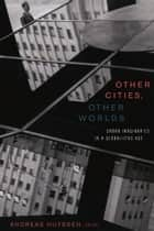 Other Cities, Other Worlds - Urban Imaginaries in a Globalizing Age eBook by Andreas Huyssen