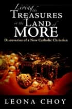 Living the Treasures in the Land of More - Discoveries of a New Catholic Christian ebook by Leona Choy