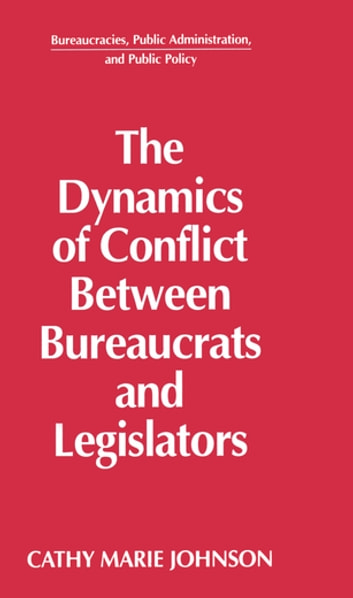 The Dynamics of Conflict Between Bureaucrats and Legislators ebook by Gail Johnson