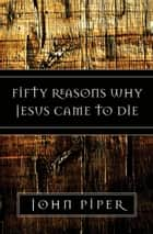 Fifty Reasons Why Jesus Came to Die ebook by John Piper