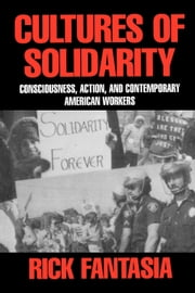 Cultures of Solidarity: Consciousness, Action, and Contemporary American Workers ebook by Fantasia, Rick