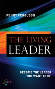 The Living Leader: Become the Leader You Want to Be ebook by Ferguson, Penny