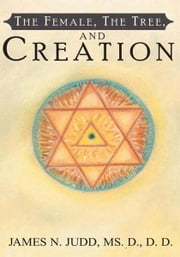 The Female, The Tree, and Creation ebook by Ms. D., D. D. James N. Judd