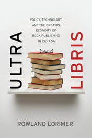 Ultra Libris - Policy, Technology, and the Creative Economy of Book Publishing in Canada ebook by Rowland Lorimer