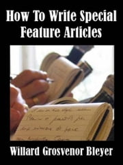 How To Write Special Feature Articles ebook by Willard Grosvenor Bleyer